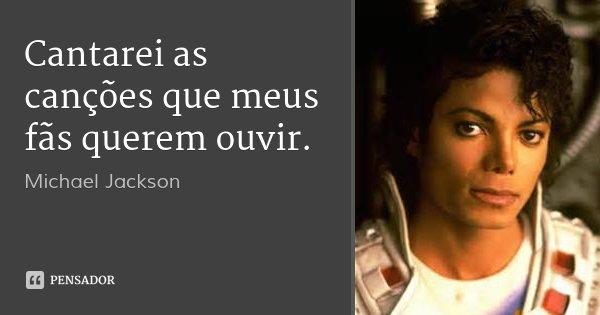 Cantarei as canções que meus fãs querem ouvir.... Frase de Michael Jackson.