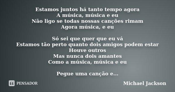 Estamos juntos há tanto tempo agora A música, música e eu Não ligo se todas nossas canções rimam Agora música, e eu Só sei que quer que eu vá Estamos tão perto ... Frase de Michael Jackson.
