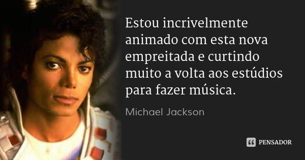 Estou incrivelmente animado com esta nova empreitada e curtindo muito a volta aos estúdios para fazer música.... Frase de Michael Jackson.