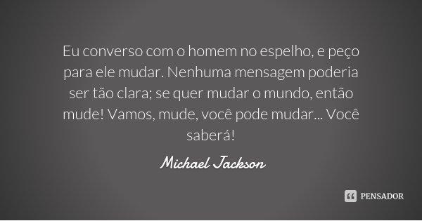 Eu converso com o homem no espelho, e peço para ele mudar. Nenhuma mensagem poderia ser tão clara; se quer mudar o mundo, então mude! Vamos, mude, você pode mud... Frase de Michael Jackson.