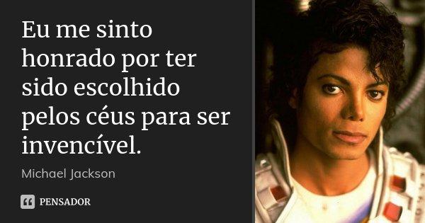 10 Frases Que Você Deveria Adotar Como Lema No Dia A Dia: Eu Me Sinto Honrado Por Ter Sido... Michael Jackson