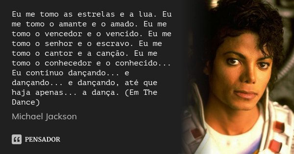 Eu me tomo as estrelas e a lua. Eu me tomo o amante e o amado. Eu me tomo o vencedor e o vencido. Eu me tomo o senhor e o escravo. Eu me tomo o cantor e a cançã... Frase de Michael Jackson.