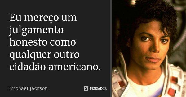 Eu mereço um julgamento honesto como qualquer outro cidadão americano.... Frase de Michael Jackson.