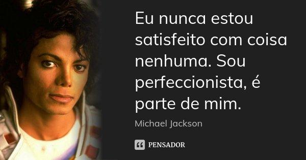 Eu nunca estou satisfeito com coisa nenhuma. Sou perfeccionista, é parte de mim.... Frase de Michael Jackson.