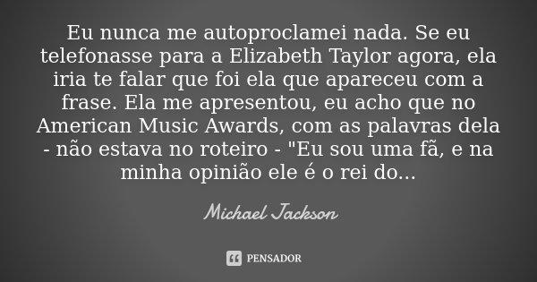 Eu nunca me autoproclamei nada. Se eu telefonasse para a Elizabeth Taylor agora, ela iria te falar que foi ela que apareceu com a frase. Ela me apresentou, eu a... Frase de Michael Jackson.