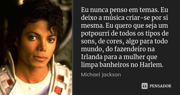 Eu nunca penso em temas. Eu deixo a música criar-se por si mesma. Eu quero que seja um potpourri de todos os tipos de sons, de cores, algo para todo mundo, do f... Frase de Michael Jackson.