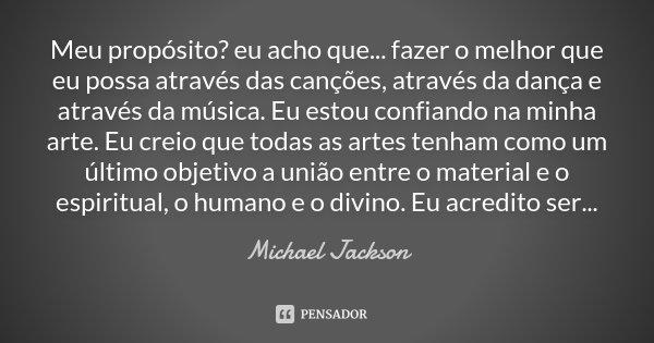 Meu propósito? eu acho que... fazer o melhor que eu possa através das canções, através da dança e através da música. Eu estou confiando na minha arte. Eu creio ... Frase de Michael Jackson.