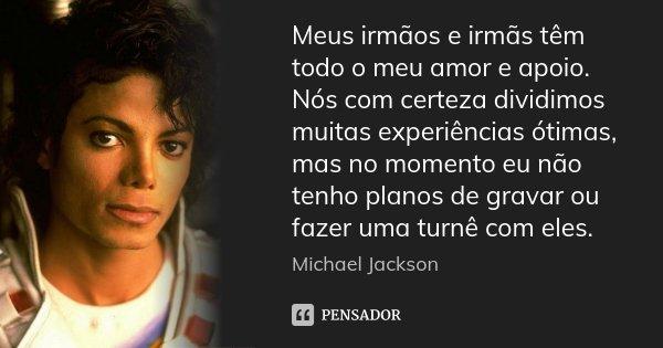 Meus irmãos e irmãs têm todo o meu amor e apoio. Nós com certeza dividimos muitas experiências ótimas, mas no momento eu não tenho planos de gravar ou fazer uma... Frase de Michael Jackson.