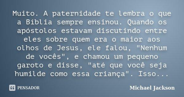 Muito. A paternidade te lembra o que a Bíblia sempre ensinou. Quando os apóstolos estavam discutindo entre eles sobre quem era o maior aos olhos de Jesus, ele f... Frase de Michael Jackson.