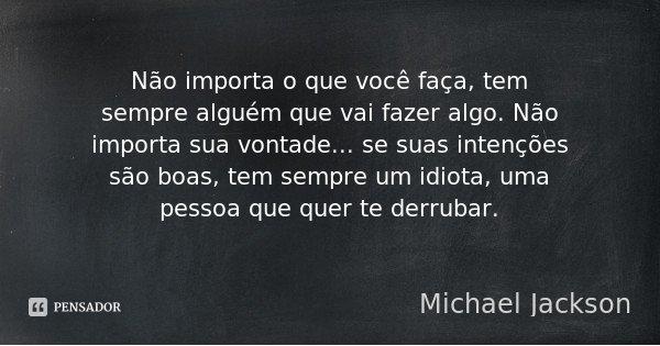 Não importa o que você faça, tem sempre alguém que vai fazer algo. Não importa sua vontade... se suas intenções são boas, tem sempre um idiota, uma pessoa que q... Frase de Michael Jackson.