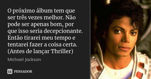 O próximo álbum tem que ser três vezes melhor. Não pode ser apenas bom, por que isso seria decepcionante. Então tirarei meu tempo e tentarei fazer a coisa certa... Frase de Michael Jackson.