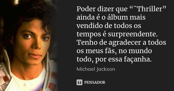 """Poder dizer que """"˜Thriller"""" ainda é o álbum mais vendido de todos os tempos é surpreendente. Tenho de agradecer a todos os meus fãs, no mundo todo, por essa faç... Frase de Michael Jackson."""