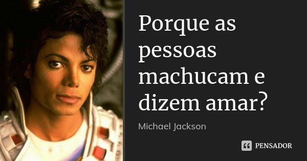 Porque as pessoas machucam e dizem amar?... Frase de Michael Jackson.