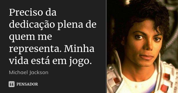 Preciso da dedicação plena de quem me representa. Minha vida está em jogo.... Frase de Michael Jackson.