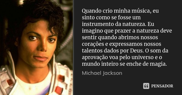 Quando crio minha música, eu sinto como se fosse um instrumento da natureza. Eu imagino que prazer a natureza deve sentir quando abrimos nossos corações e expre... Frase de Michael Jackson.