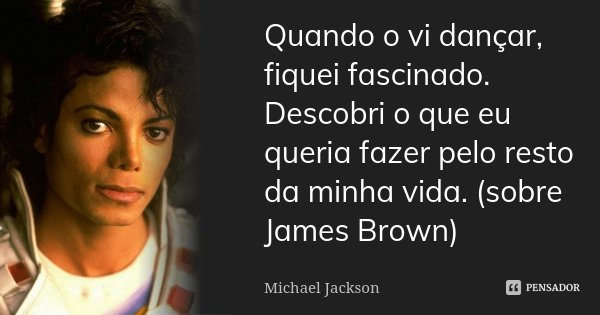 Quando o vi dançar, fiquei fascinado. Descobri o que eu queria fazer pelo resto da minha vida. (sobre James Brown)... Frase de Michael Jackson.