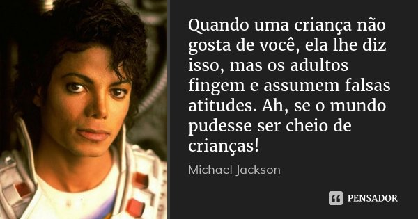Quando uma criança não gosta de você, ela lhe diz isso, mas os adultos fingem e assumem falsas atitudes. Ah, se o mundo pudesse ser cheio de crianças!... Frase de Michael Jackson.