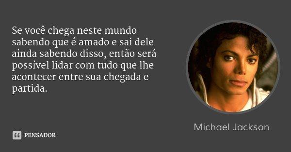 Se você chega neste mundo sabendo que é amado e sai dele ainda sabendo disso, então será possível lidar com tudo que lhe acontecer entre sua chegada e partida.... Frase de Michael Jackson.