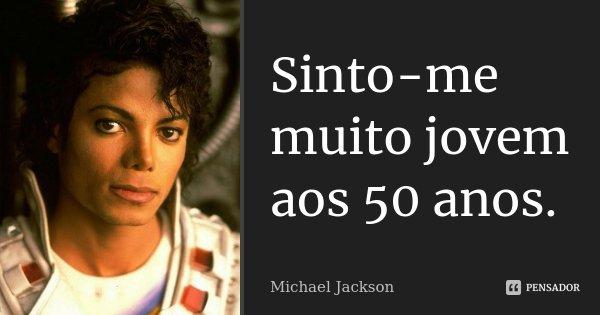 Sinto-me muito jovem aos 50 anos.... Frase de Michael Jackson.