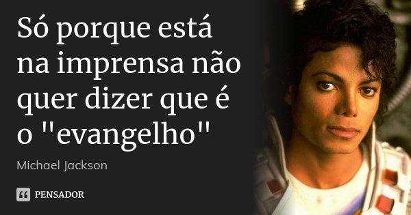 """Só porque está na imprensa não quer dizer que é o """"evangelho""""... Frase de Michael Jackson."""