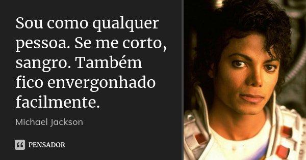 Sou como qualquer pessoa. Se me corto, sangro. Também fico envergonhado facilmente.... Frase de Michael Jackson.