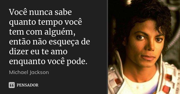 Você nunca sabe quanto tempo você tem com alguém, então não esqueça de dizer eu te amo enquanto você pode.... Frase de Michael Jackson.