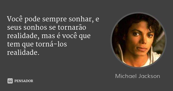 Você pode sempre sonhar, e seus sonhos se tornarão realidade, mas é você que tem que torná-los realidade.... Frase de Michael Jackson.
