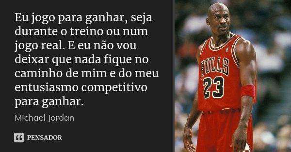 Eu jogo para ganhar, seja durante o treino ou num jogo real. E eu não vou deixar que nada fique no caminho de mim e do meu entusiasmo competitivo para ganhar.... Frase de Michael Jordan.