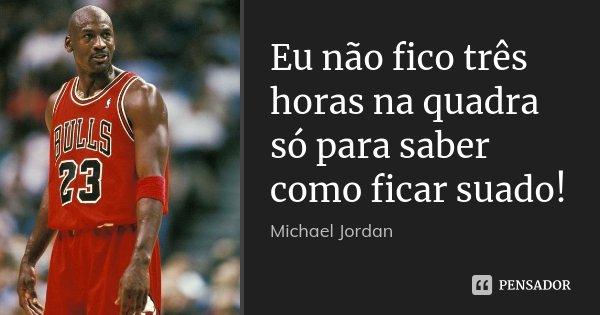 Eu não fico três horas na quadra só para saber como ficar suado!... Frase de Michael Jordan.
