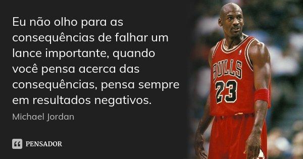 Eu não olho para as consequências de falhar um lance importante, quando você pensa acerca das consequências, pensa sempre em resultados negativos.... Frase de Michael Jordan.