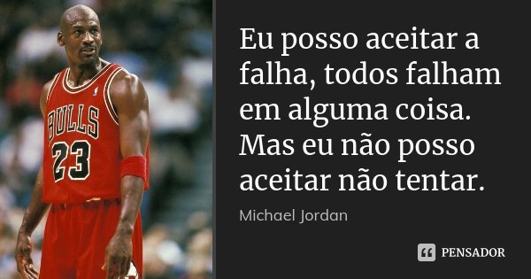 Eu posso aceitar a falha, todos falham em alguma coisa. Mas eu não posso aceitar não tentar.... Frase de Michael Jordan.