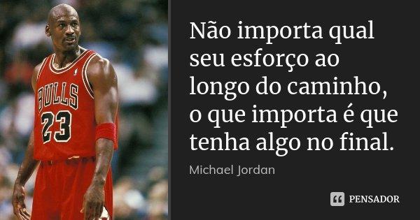 Não importa qual seu esforço ao longo do caminho, o que importa é que tenha algo no final.... Frase de Michael Jordan.