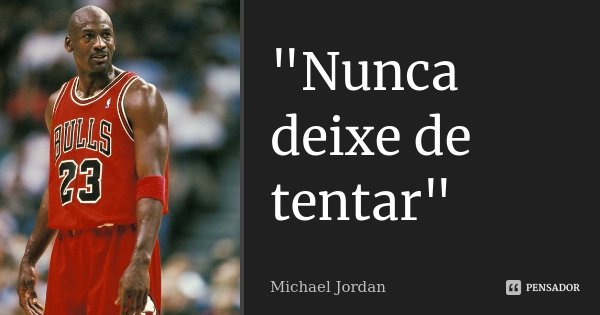 """Nunca deixe de tentar""... Frase de Michael Jordan."