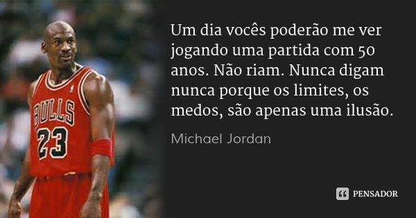 Um dia vocês poderão me ver jogando uma partida com 50 anos. Não riam. Nunca digam nunca porque os limites, os medos, são apenas uma ilusão.... Frase de Michael Jordan.
