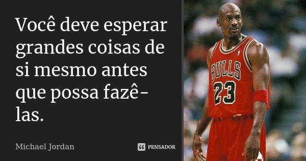 Você deve esperar grandes coisas de si mesmo antes que possa fazê-las.... Frase de Michael Jordan.