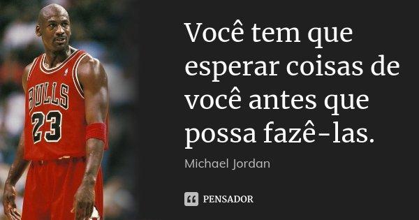 Você tem que esperar coisas de você antes que possa fazê-las.... Frase de Michael Jordan.