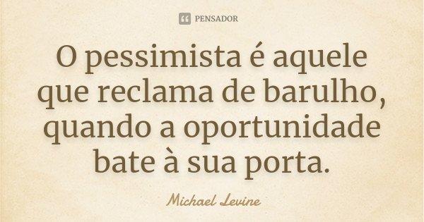 O pessimista é aquele que reclama de barulho, quando a oportunidade bate à sua porta.... Frase de Michael Levine.