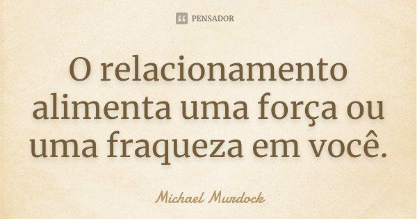 O relacionamento alimenta uma força ou uma fraqueza em você.... Frase de Michael Murdock.