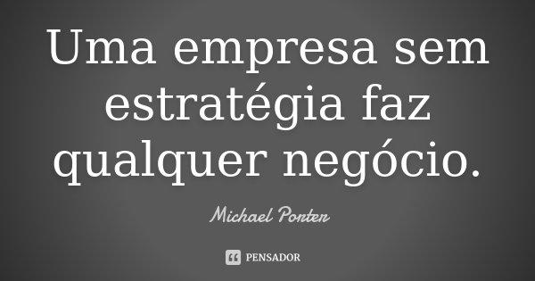 Uma empresa sem estratégia faz qualquer negócio.... Frase de Michael Porter.