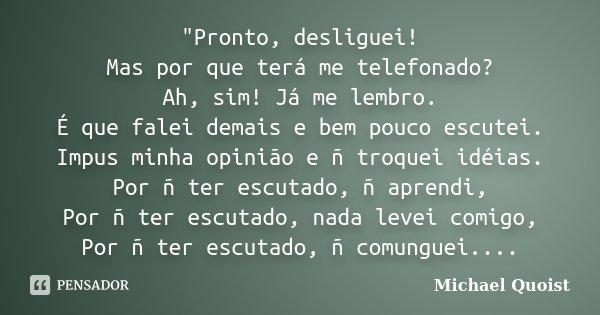 """""""Pronto, desliguei! Mas por que terá me telefonado? Ah, sim! Já me lembro. É que falei demais e bem pouco escutei. Impus minha opinião e ñ troquei idéias. ... Frase de Michael Quoist."""