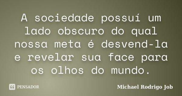 A sociedade possuí um lado obscuro do qual nossa meta é desvend-la e revelar sua face para os olhos do mundo.... Frase de Michael Rodrigo Job.