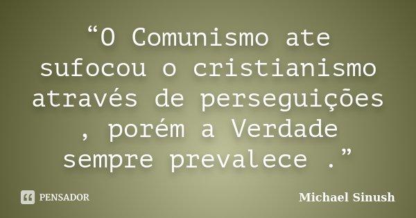 """""""O Comunismo ate sufocou o cristianismo através de perseguições , porém a Verdade sempre prevalece .""""... Frase de Michael Sinush."""