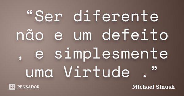 """""""Ser diferente não e um defeito , e simplesmente uma Virtude .""""... Frase de Michael Sinush."""