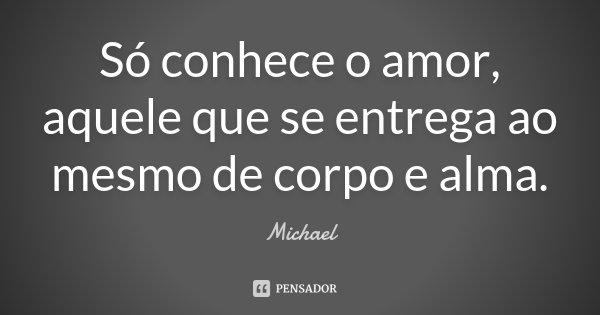 Só conhece o amor, aquele que se entrega ao mesmo de corpo e alma.... Frase de Michael.