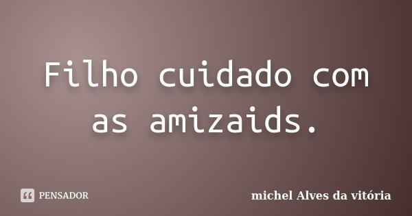 Filho cuidado com as amizaids.... Frase de michel Alves da vitória.