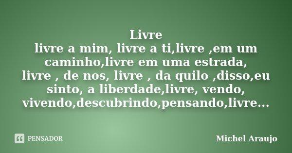 Livre livre a mim, livre a ti,livre ,em um caminho,livre em uma estrada, livre , de nos, livre , da quilo ,disso,eu sinto, a liberdade,livre, vendo, vivendo,des... Frase de Michel Araujo.