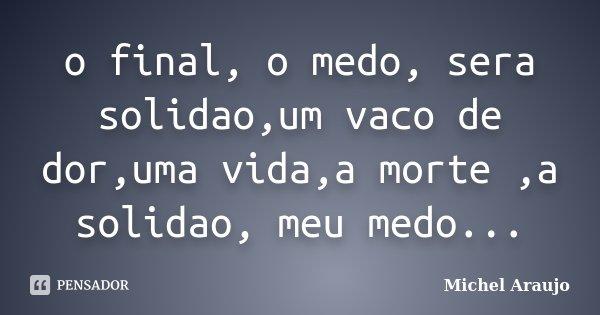 o final, o medo, sera solidao,um vaco de dor,uma vida,a morte ,a solidao, meu medo...... Frase de Michel Araujo.