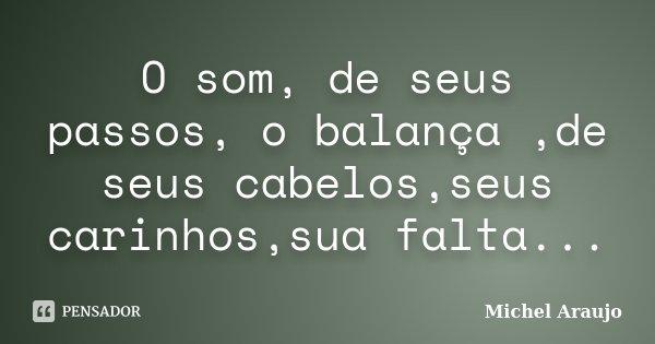 O som, de seus passos, o balança ,de seus cabelos,seus carinhos,sua falta...... Frase de Michel Araujo.