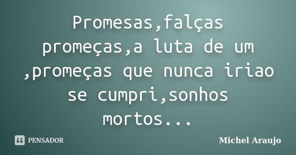 Promesas,falças promeças,a luta de um ,promeças que nunca iriao se cumpri,sonhos mortos...... Frase de Michel Araujo.