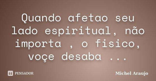 Quando afetao seu lado espiritual, não importa , o fisico, voçe desaba ...... Frase de Michel Araujo.